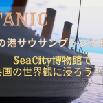 【名作映画】タイタニックの世界にタイムスリップ!サウサンプトンにある「SeaCity博物館」に潜入!